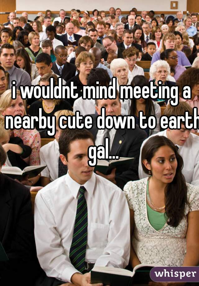 i wouldnt mind meeting a nearby cute down to earth gal...