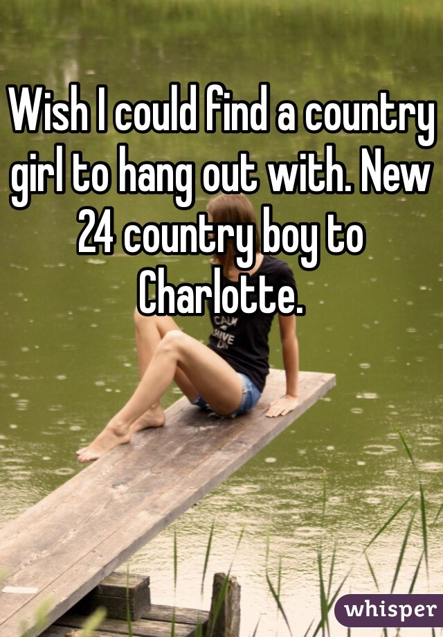 Wish I could find a country girl to hang out with. New 24 country boy to Charlotte.