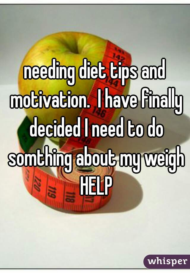 needing diet tips and motivation.  I have finally decided I need to do somthing about my weigh HELP