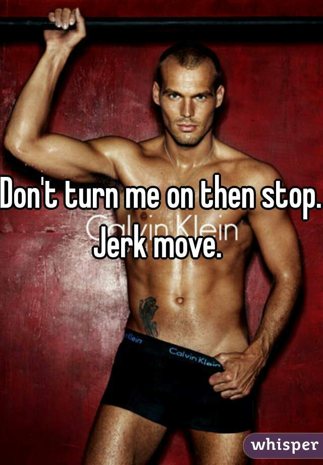 Don't turn me on then stop. Jerk move.