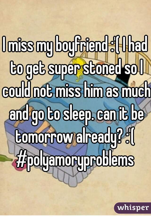 I miss my boyfriend :'( I had to get super stoned so I could not miss him as much and go to sleep. can it be tomorrow already? :'(  #polyamoryproblems