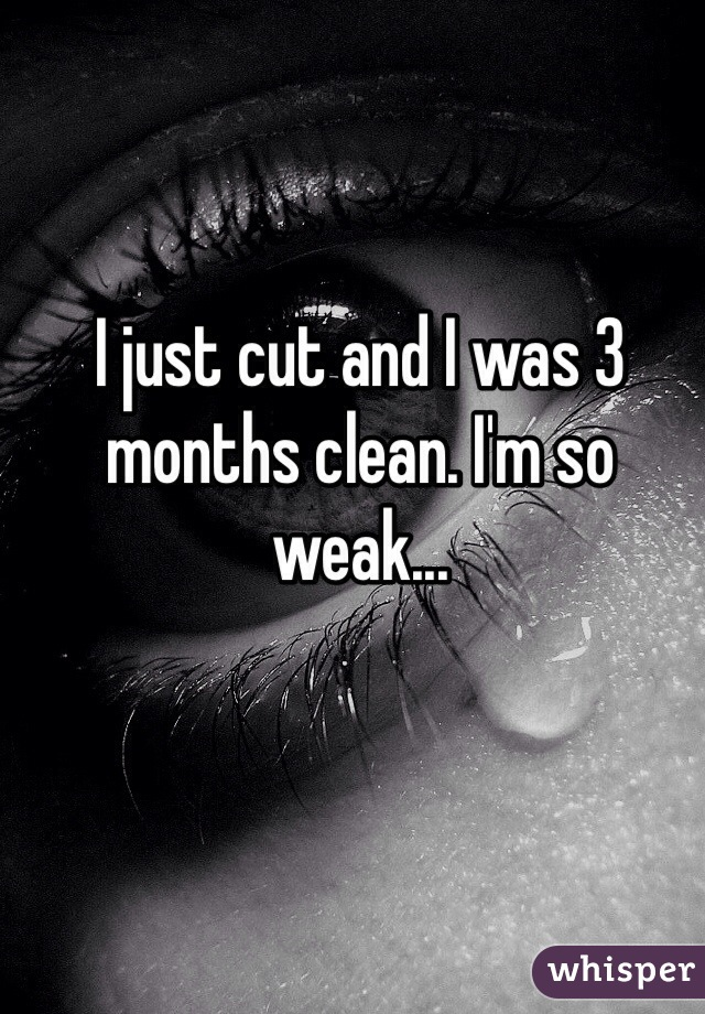 I just cut and I was 3 months clean. I'm so weak...