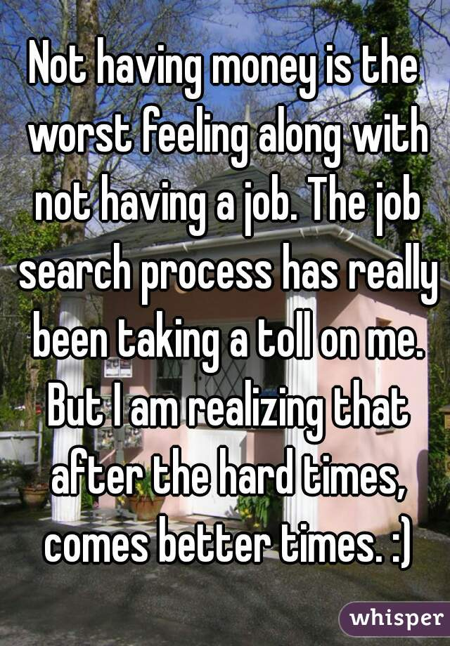 Not having money is the worst feeling along with not having a job. The job search process has really been taking a toll on me. But I am realizing that after the hard times, comes better times. :)