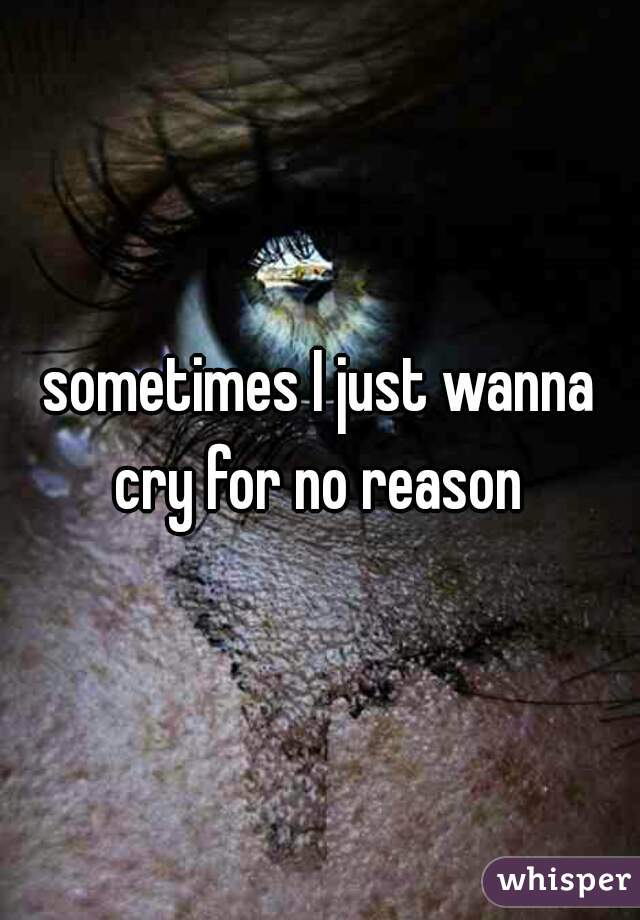 sometimes I just wanna cry for no reason