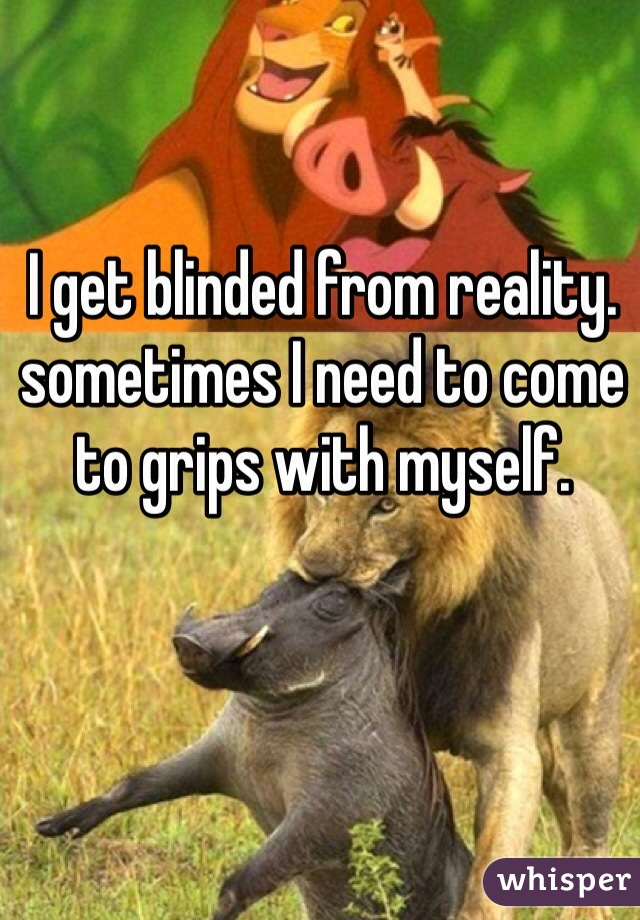 I get blinded from reality. sometimes I need to come to grips with myself.