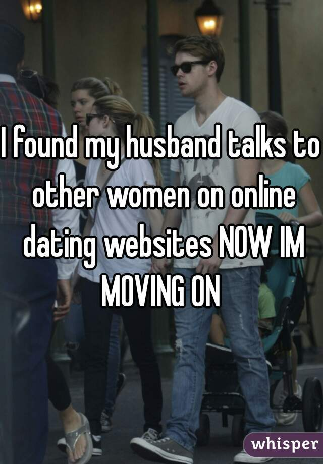 I found my husband talks to other women on online dating websites NOW IM MOVING ON
