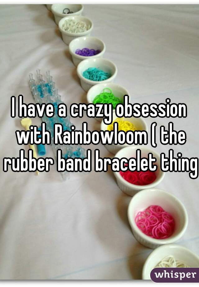 I have a crazy obsession with Rainbowloom ( the rubber band bracelet thing)