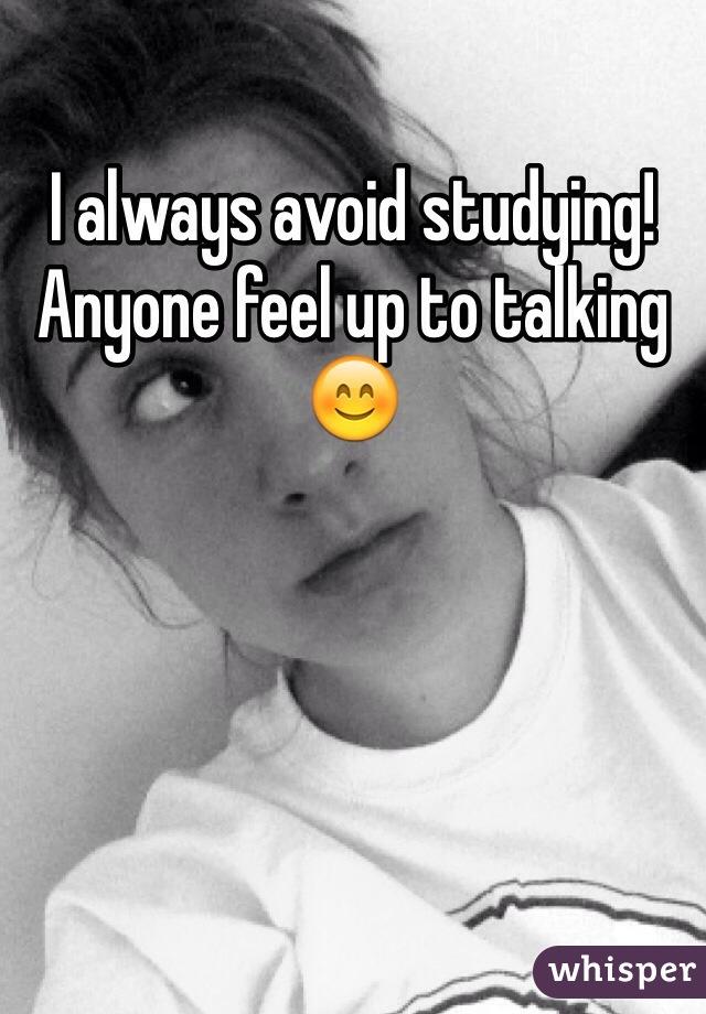 I always avoid studying! Anyone feel up to talking 😊