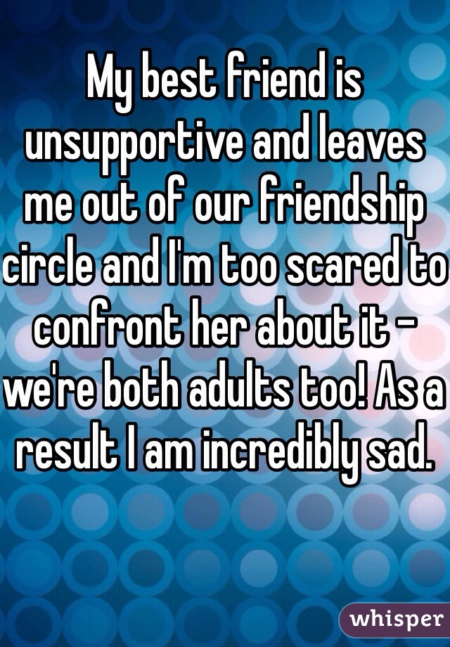 My best friend is unsupportive and leaves me out of our friendship circle and I'm too scared to confront her about it - we're both adults too! As a result I am incredibly sad.