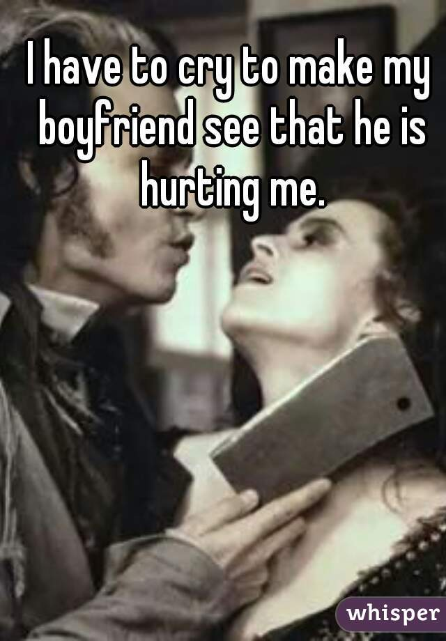 I have to cry to make my boyfriend see that he is hurting me.