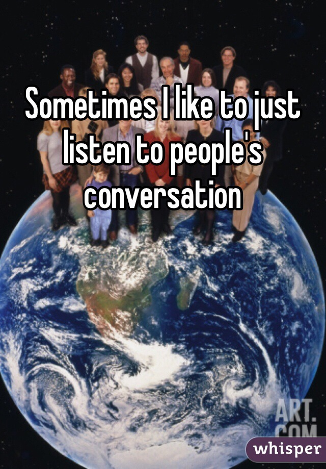 Sometimes I like to just listen to people's conversation