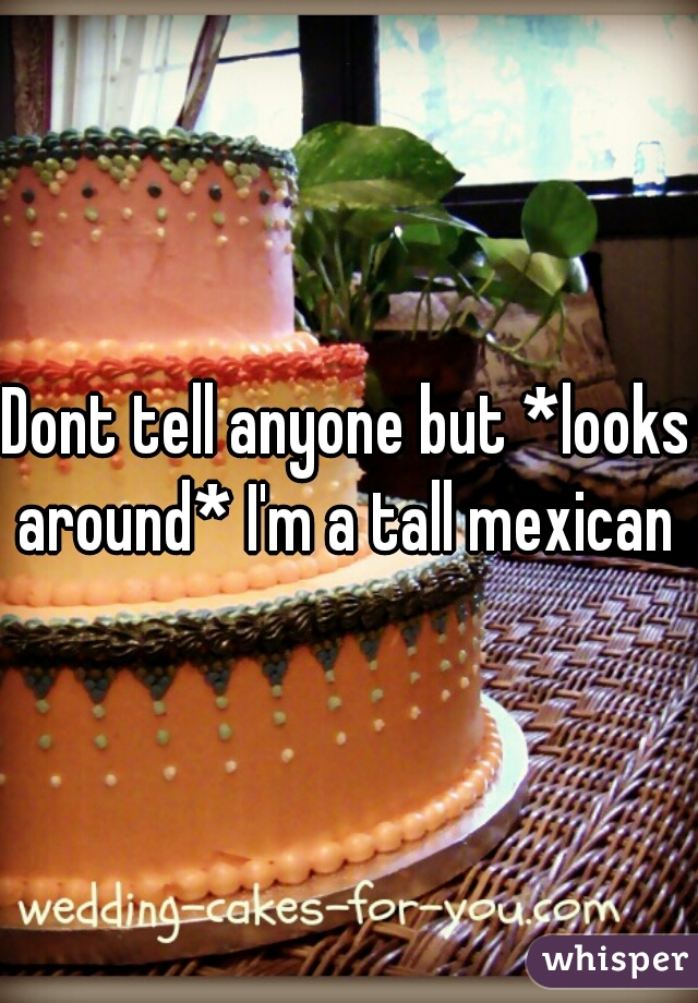 Dont tell anyone but *looks around* I'm a tall mexican