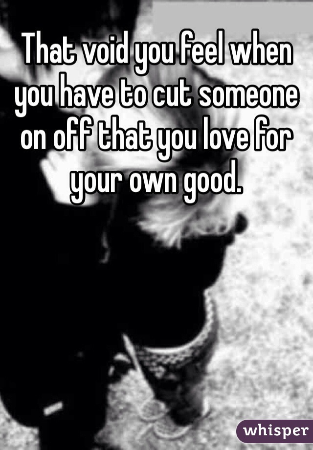 That void you feel when you have to cut someone on off that you love for your own good.
