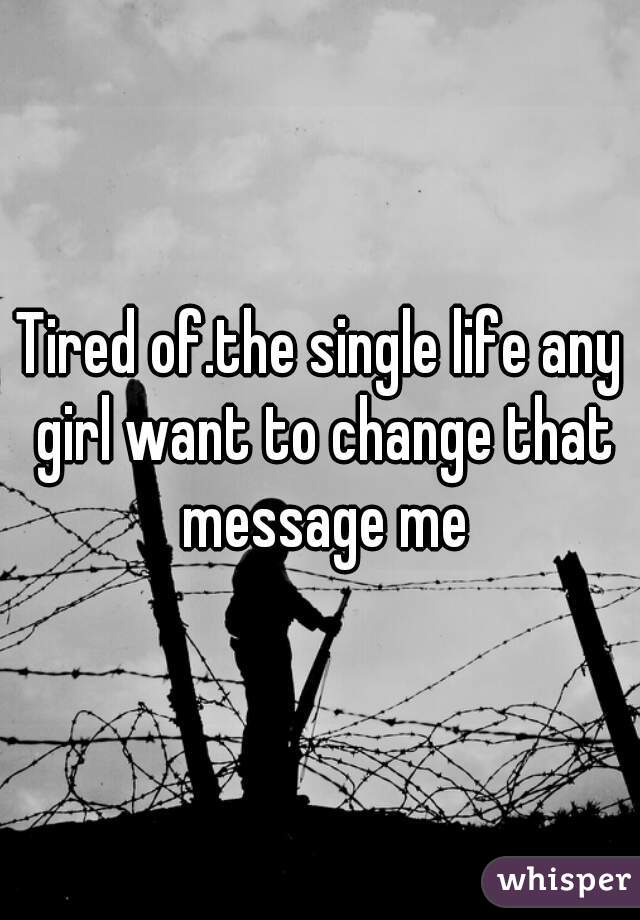 Tired of.the single life any girl want to change that message me