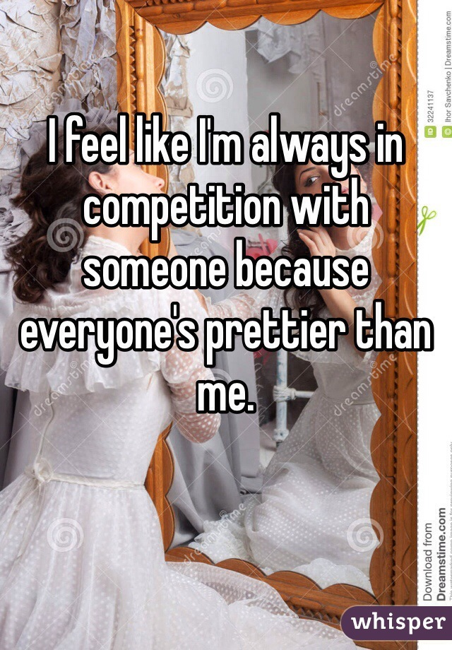 I feel like I'm always in competition with someone because everyone's prettier than me.