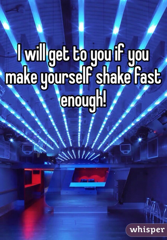 I will get to you if you make yourself shake fast enough!