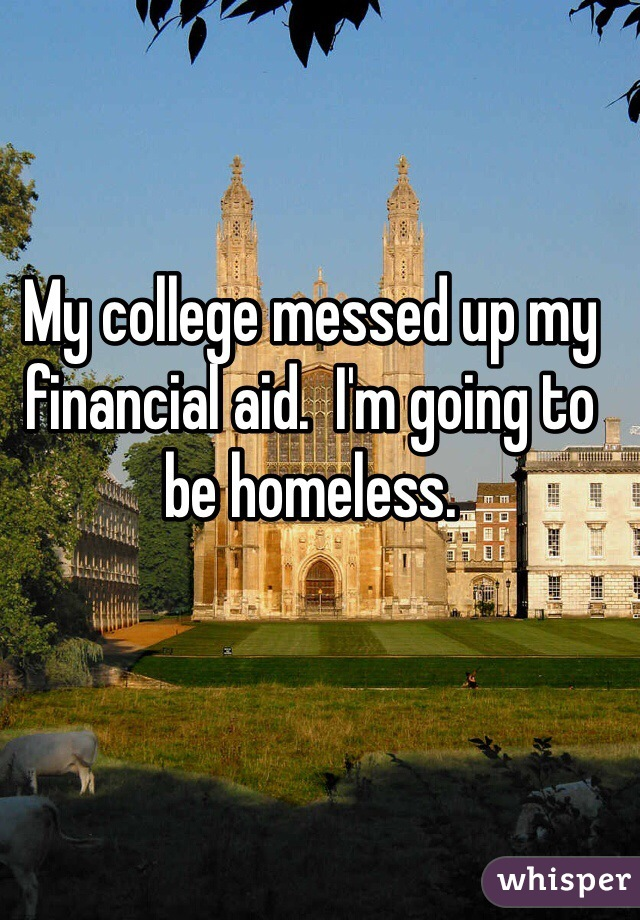My college messed up my financial aid.  I'm going to be homeless.