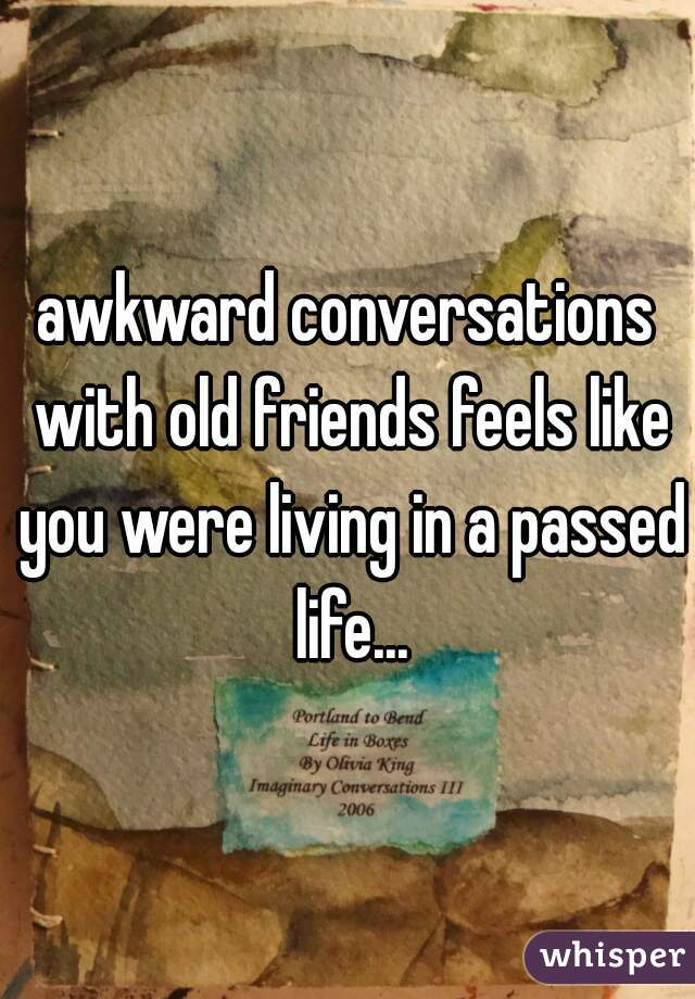 awkward conversations with old friends feels like you were living in a passed life...
