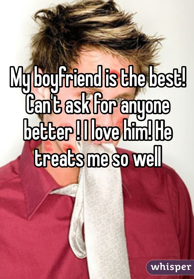 My boyfriend is the best! Can't ask for anyone better ! I love him! He treats me so well
