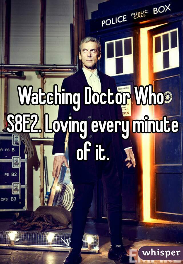Watching Doctor Who S8E2. Loving every minute of it.