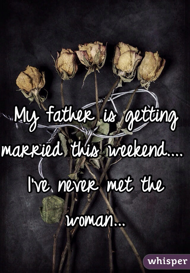 My father is getting married this weekend.... I've never met the woman...