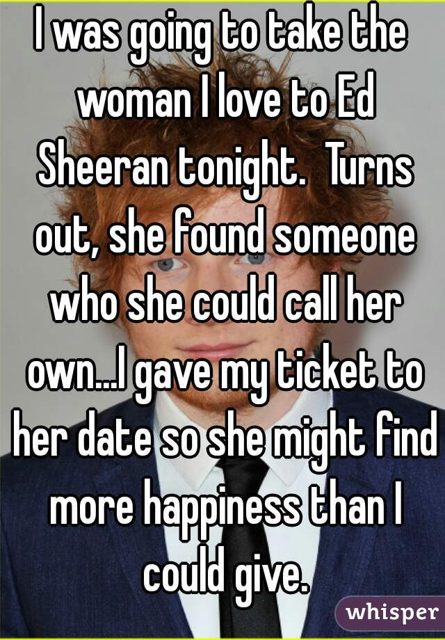 I was going to take the woman I love to Ed Sheeran tonight.  Turns out, she found someone who she could call her own...I gave my ticket to her date so she might find more happiness than I could give.