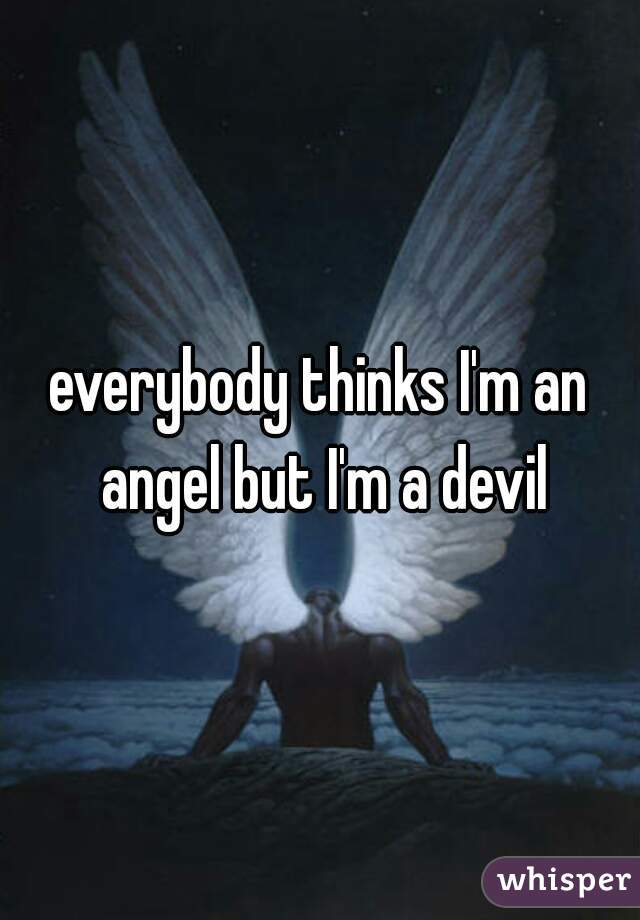 everybody thinks I'm an angel but I'm a devil