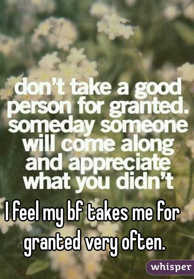 I feel my bf takes me for granted very often.