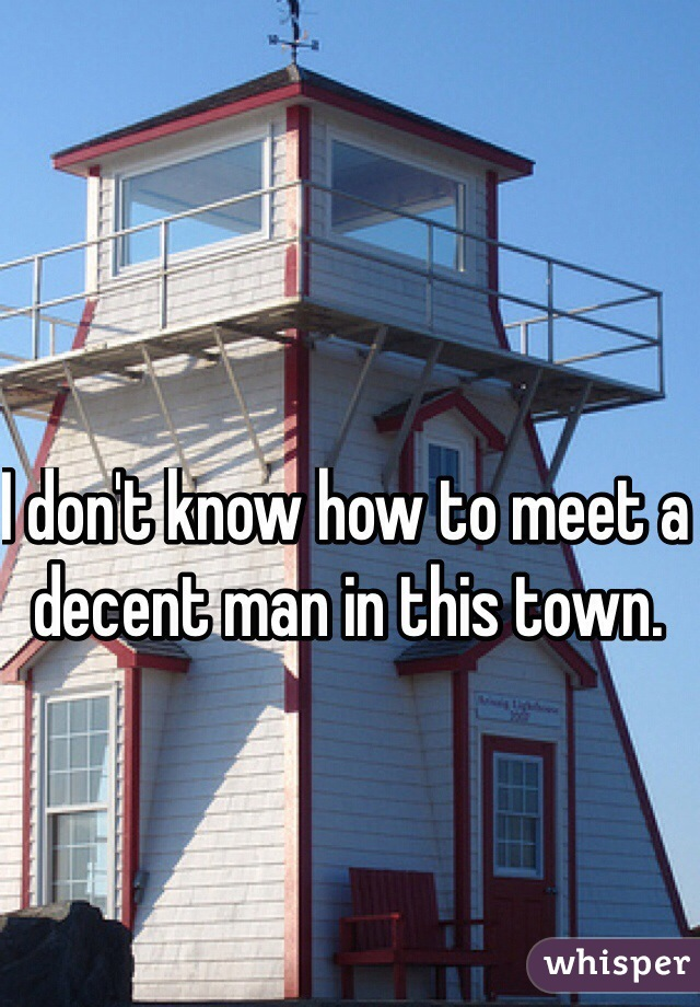 I don't know how to meet a decent man in this town.