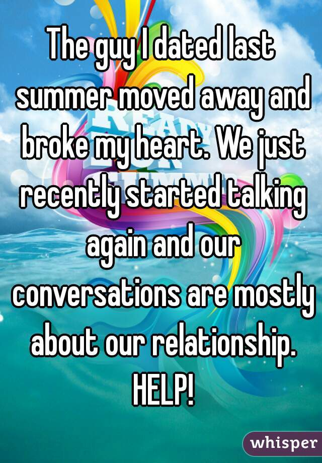 The guy I dated last summer moved away and broke my heart. We just recently started talking again and our conversations are mostly about our relationship. HELP!
