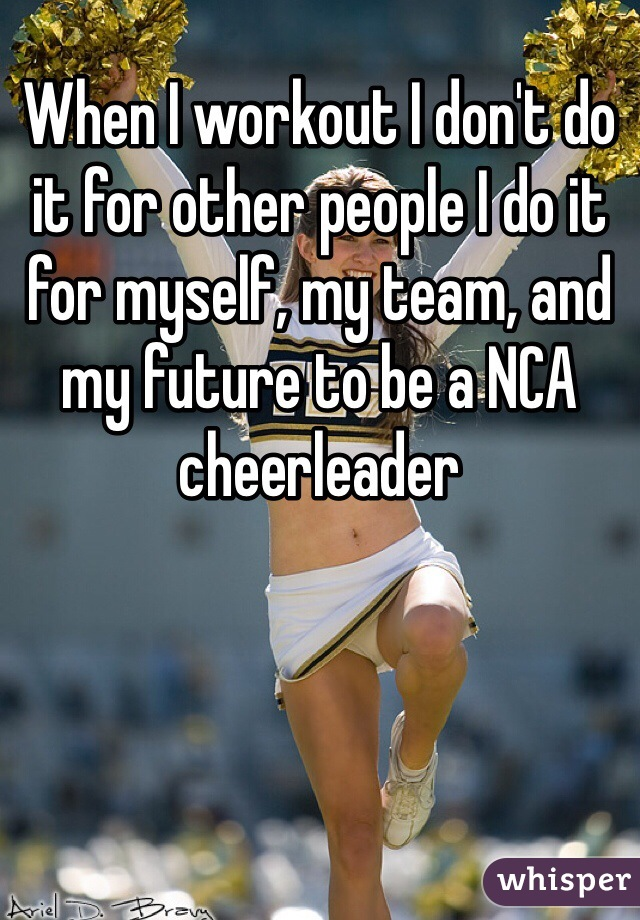 When I workout I don't do it for other people I do it for myself, my team, and my future to be a NCA cheerleader