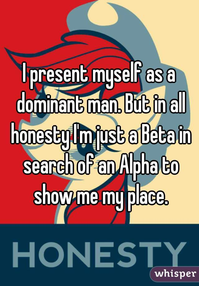 I present myself as a dominant man. But in all honesty I'm just a Beta in search of an Alpha to show me my place.