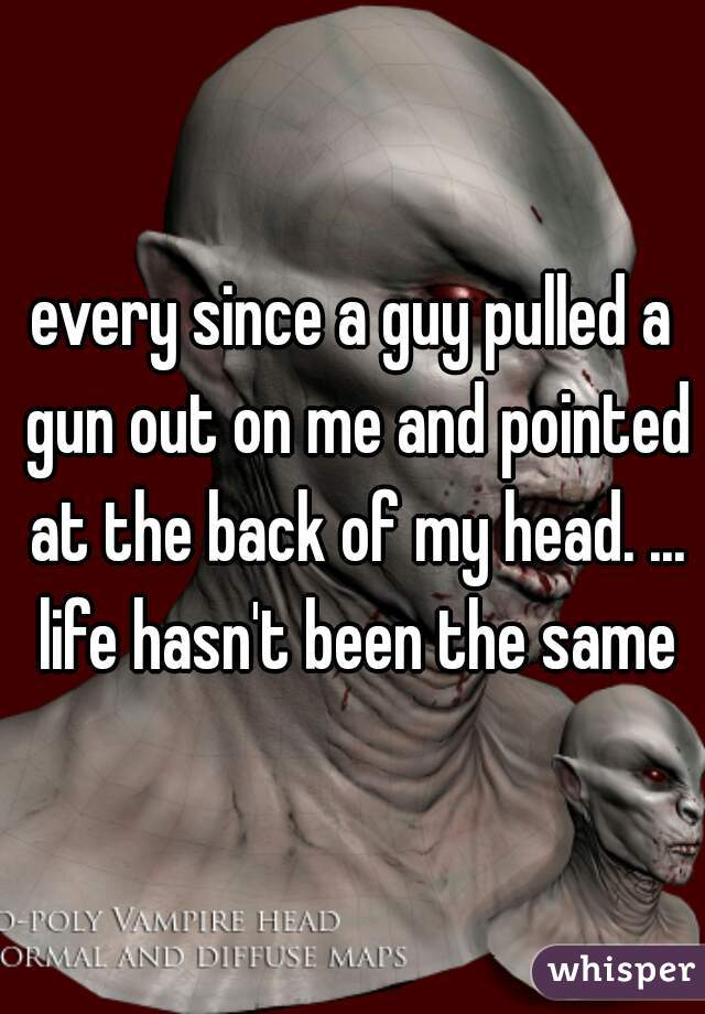 every since a guy pulled a gun out on me and pointed at the back of my head. ... life hasn't been the same