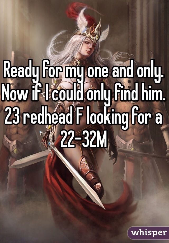 Ready for my one and only. Now if I could only find him. 23 redhead F looking for a 22-32M