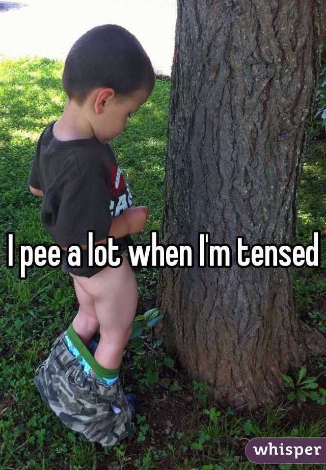 I pee a lot when I'm tensed