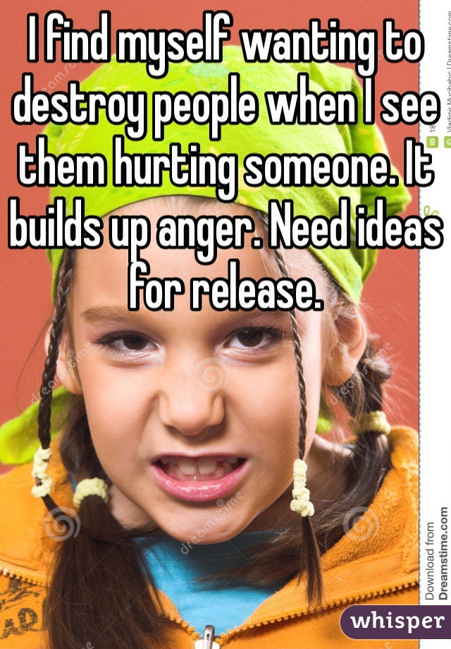 I find myself wanting to destroy people when I see them hurting someone. It builds up anger. Need ideas for release.