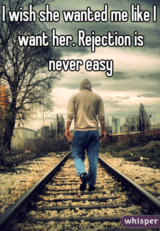 I wish she wanted me like I want her. Rejection is never easy