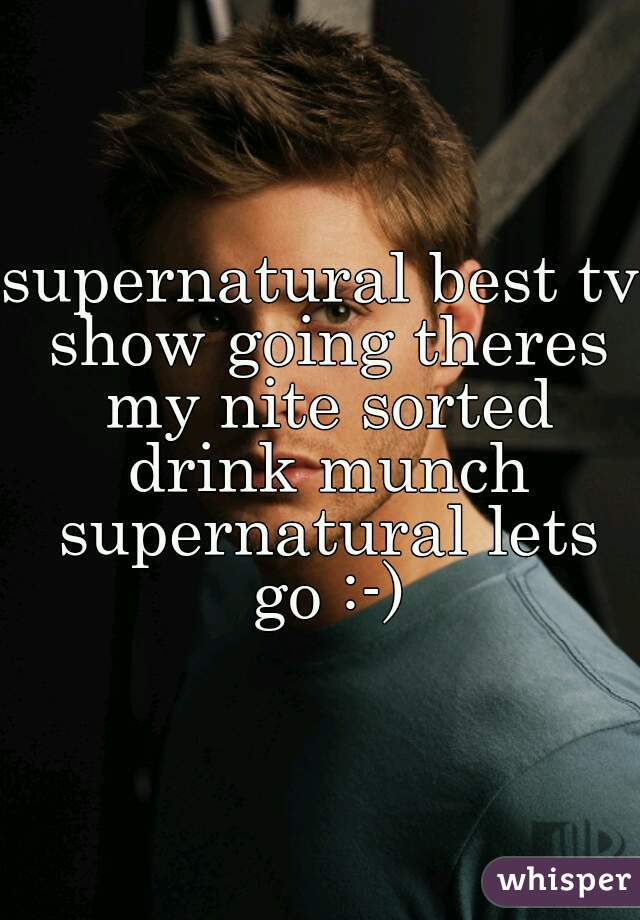 supernatural best tv show going theres my nite sorted drink munch supernatural lets go :-)