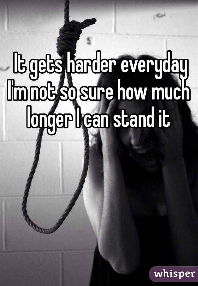 It gets harder everyday I'm not so sure how much longer I can stand it