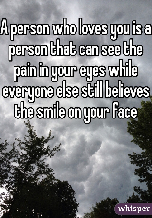 A person who loves you is a person that can see the pain in your eyes while everyone else still believes the smile on your face