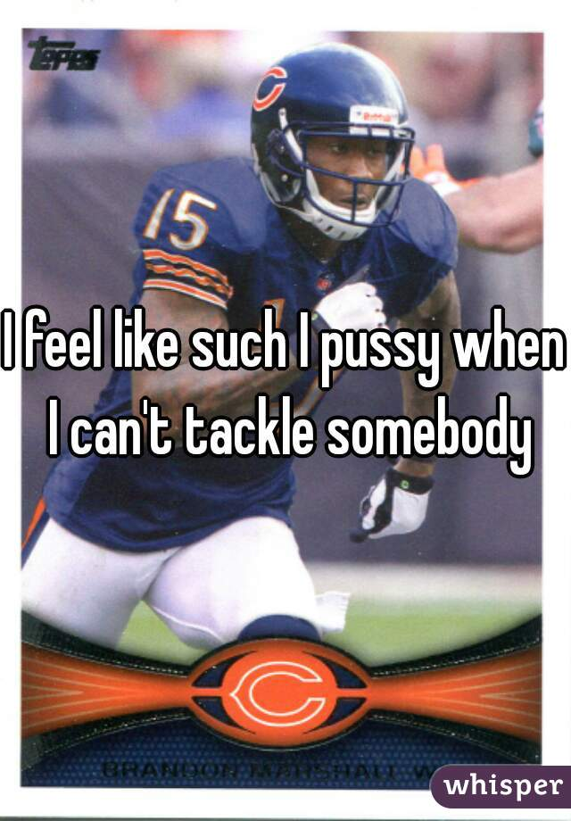 I feel like such I pussy when I can't tackle somebody