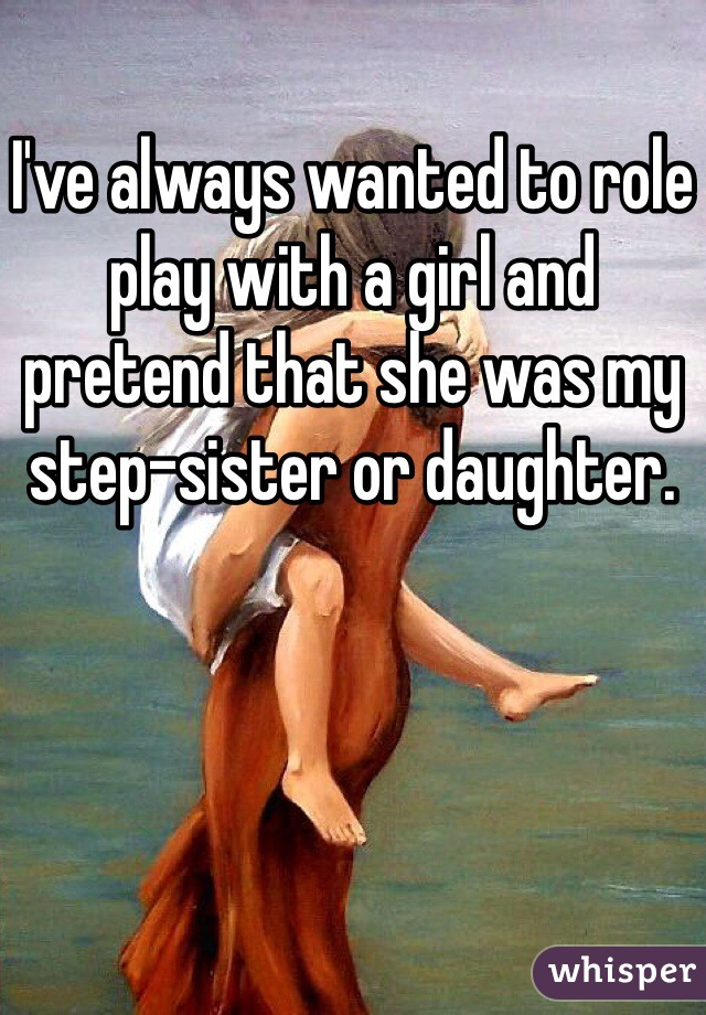 I've always wanted to role play with a girl and pretend that she was my step-sister or daughter.