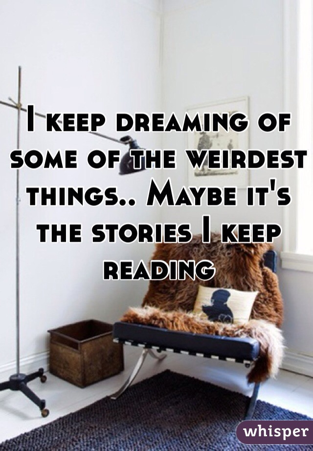 I keep dreaming of some of the weirdest things.. Maybe it's the stories I keep reading