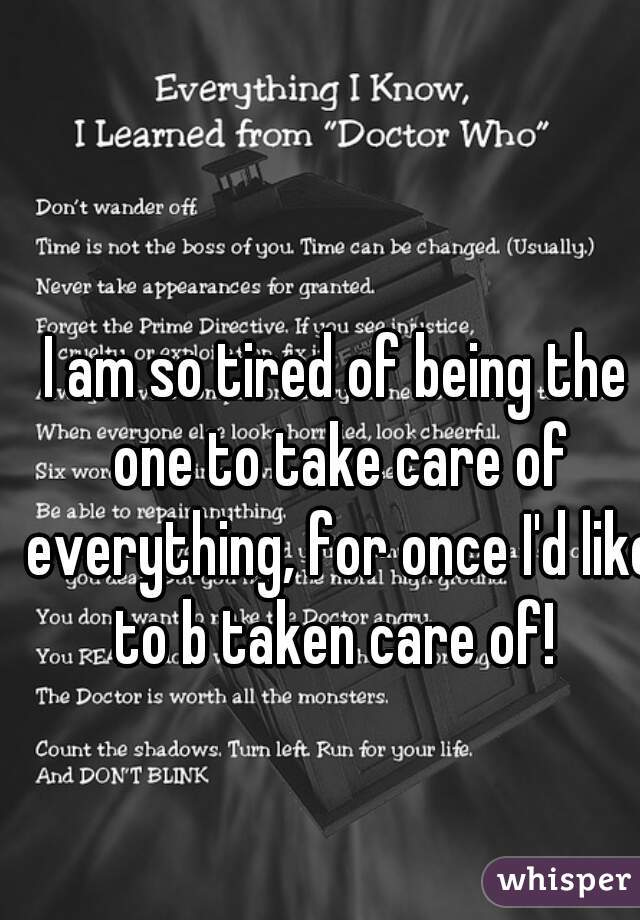 I am so tired of being the one to take care of everything, for once I'd like to b taken care of!