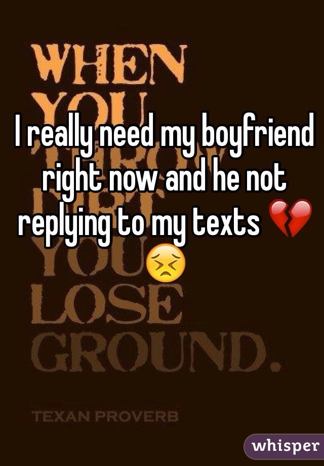 I really need my boyfriend right now and he not replying to my texts 💔😣