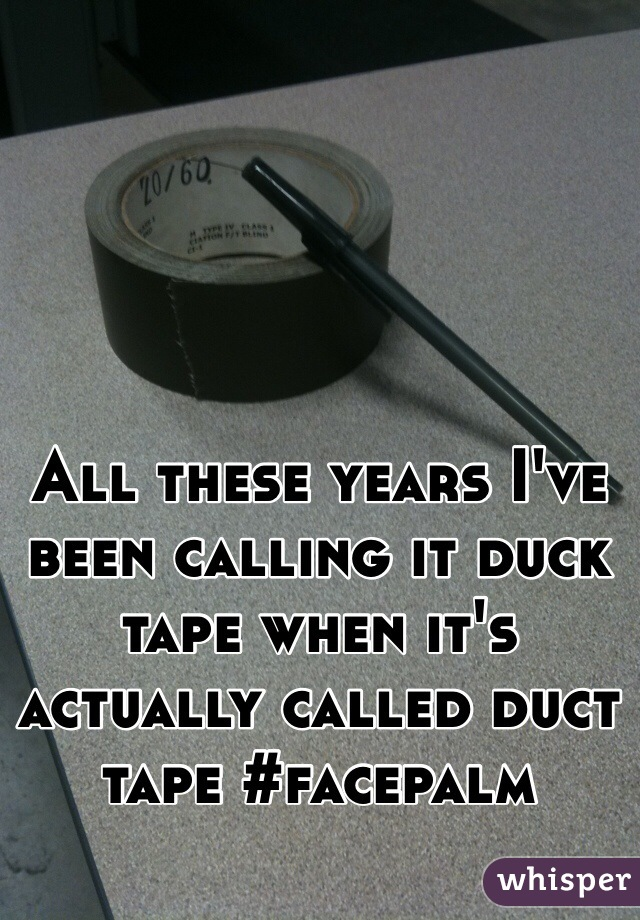 All these years I've been calling it duck tape when it's actually called duct tape #facepalm