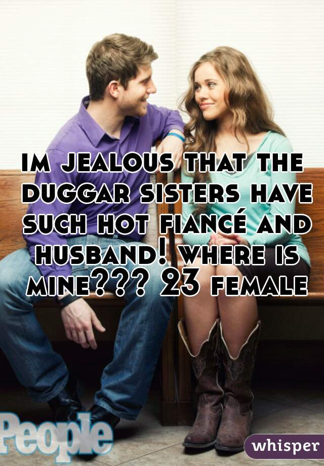 im jealous that the duggar sisters have such hot fiancé and husband! where is mine??? 23 female