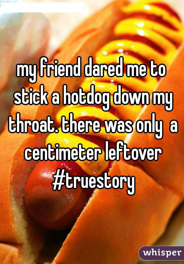 my friend dared me to stick a hotdog down my throat. there was only  a centimeter leftover #truestory