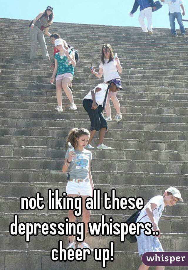 not liking all these depressing whispers.. cheer up!