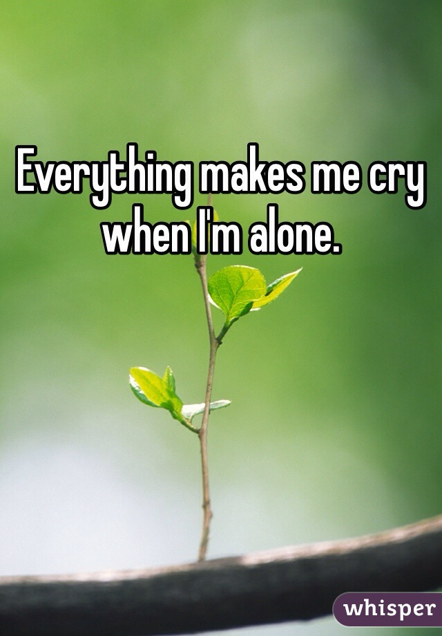 Everything makes me cry when I'm alone.